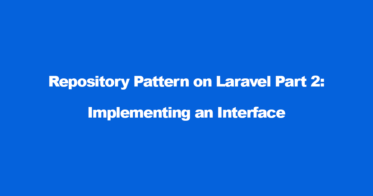 Repository Pattern on Laravel — Implementing an Interface (Part 2)